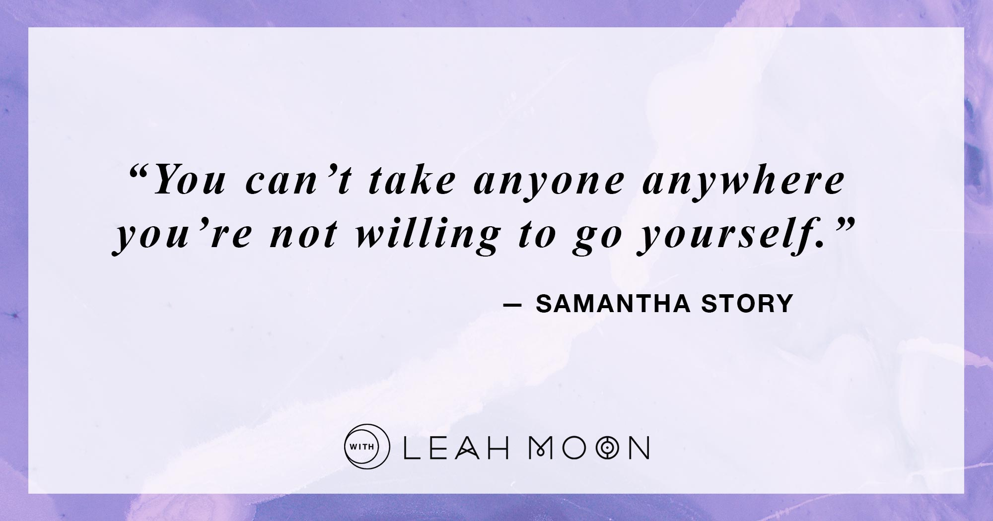 """You can't take anyone anywhere you're not willing to go yourself."" — Samantha Story"